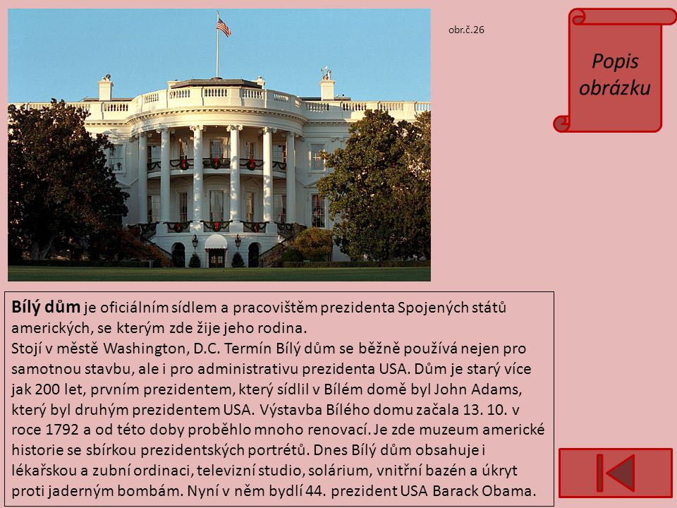 Popis obrázku obr.č.26 Bílý dům je oficiálním sídlem a pracovištěm prezidenta Spojených států amerických, se kterým zde žije jeho rodina.