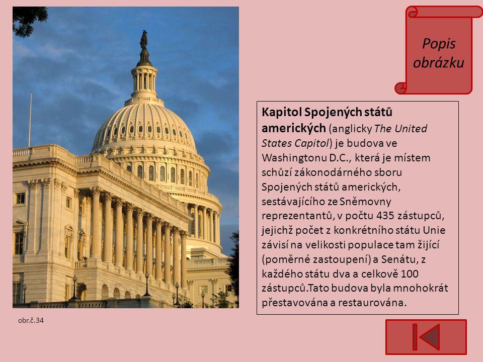 Popis obrázku obr.č.34 Kapitol Spojených států amerických (anglicky The United States Capitol) je budova ve Washingtonu D.C., která je místem schůzí zákonodárného sboru Spojených států amerických, sestávajícího ze Sněmovny reprezentantů, v počtu 435 zástupců, jejichž počet z konkrétního státu Unie závisí na velikosti populace tam žijící (poměrné zastoupení) a Senátu, z každého státu dva a celkově 100 zástupců.Tato budova byla mnohokrát přestavována a restaurována.