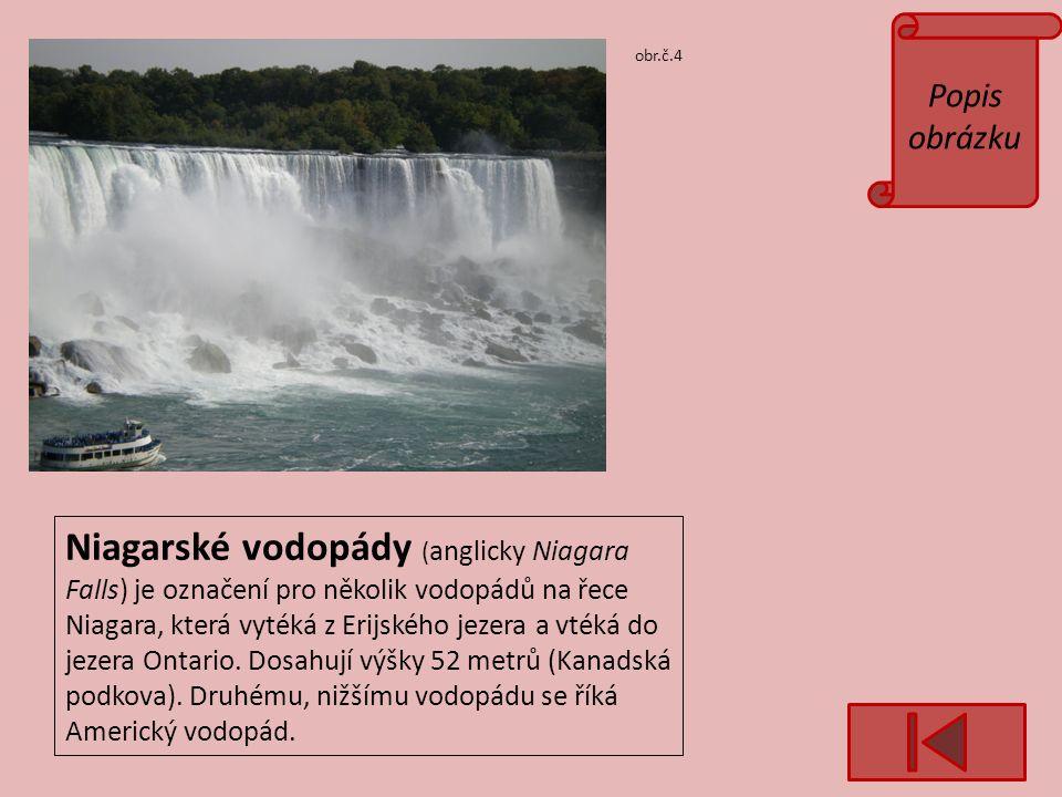 Popis obrázku obr.č.4 Niagarské vodopády ( anglicky Niagara Falls) je označení pro několik vodopádů na řece Niagara, která vytéká z Erijského jezera a vtéká do jezera Ontario.