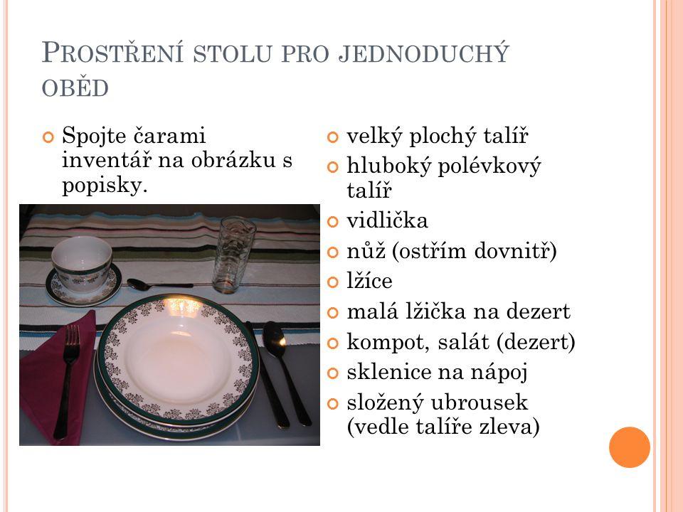P ROSTŘENÍ STOLU PRO JEDNODUCHÝ OBĚD Spojte čarami inventář na obrázku s popisky. velký plochý talíř hluboký polévkový talíř vidlička nůž (ostřím dovn