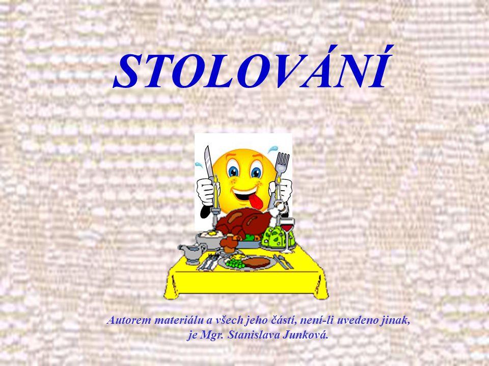 Autorem materiálu a všech jeho částí, není-li uvedeno jinak, je Mgr. Stanislava Junková. STOLOVÁNÍ
