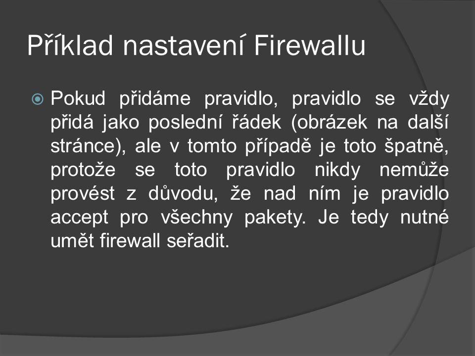 Příklad nastavení Firewallu  Pokud přidáme pravidlo, pravidlo se vždy přidá jako poslední řádek (obrázek na další stránce), ale v tomto případě je toto špatně, protože se toto pravidlo nikdy nemůže provést z důvodu, že nad ním je pravidlo accept pro všechny pakety.