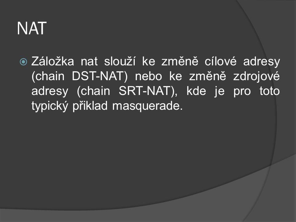 NAT  Záložka nat slouží ke změně cílové adresy (chain DST-NAT) nebo ke změně zdrojové adresy (chain SRT-NAT), kde je pro toto typický přiklad masquerade.