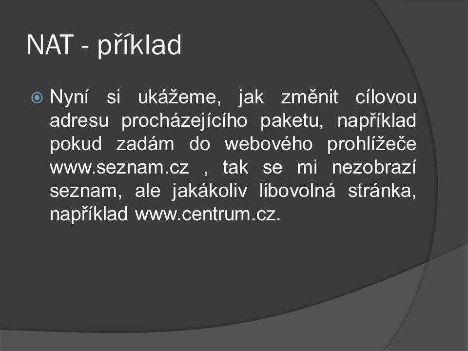 NAT - příklad  Nyní si ukážeme, jak změnit cílovou adresu procházejícího paketu, například pokud zadám do webového prohlížeče www.seznam.cz, tak se mi nezobrazí seznam, ale jakákoliv libovolná stránka, například www.centrum.cz.