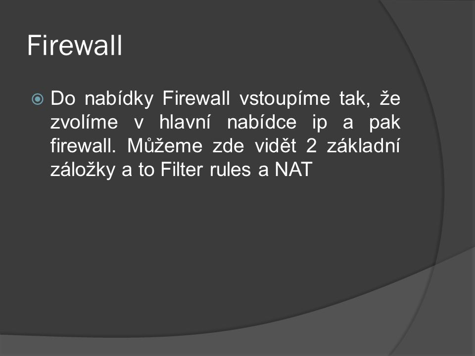 Firewall  Do nabídky Firewall vstoupíme tak, že zvolíme v hlavní nabídce ip a pak firewall.