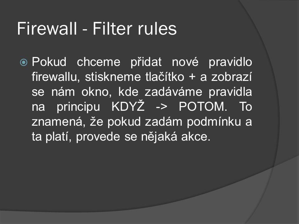Firewall - Filter rules  Pokud chceme přidat nové pravidlo firewallu, stiskneme tlačítko + a zobrazí se nám okno, kde zadáváme pravidla na principu KDYŽ -> POTOM.