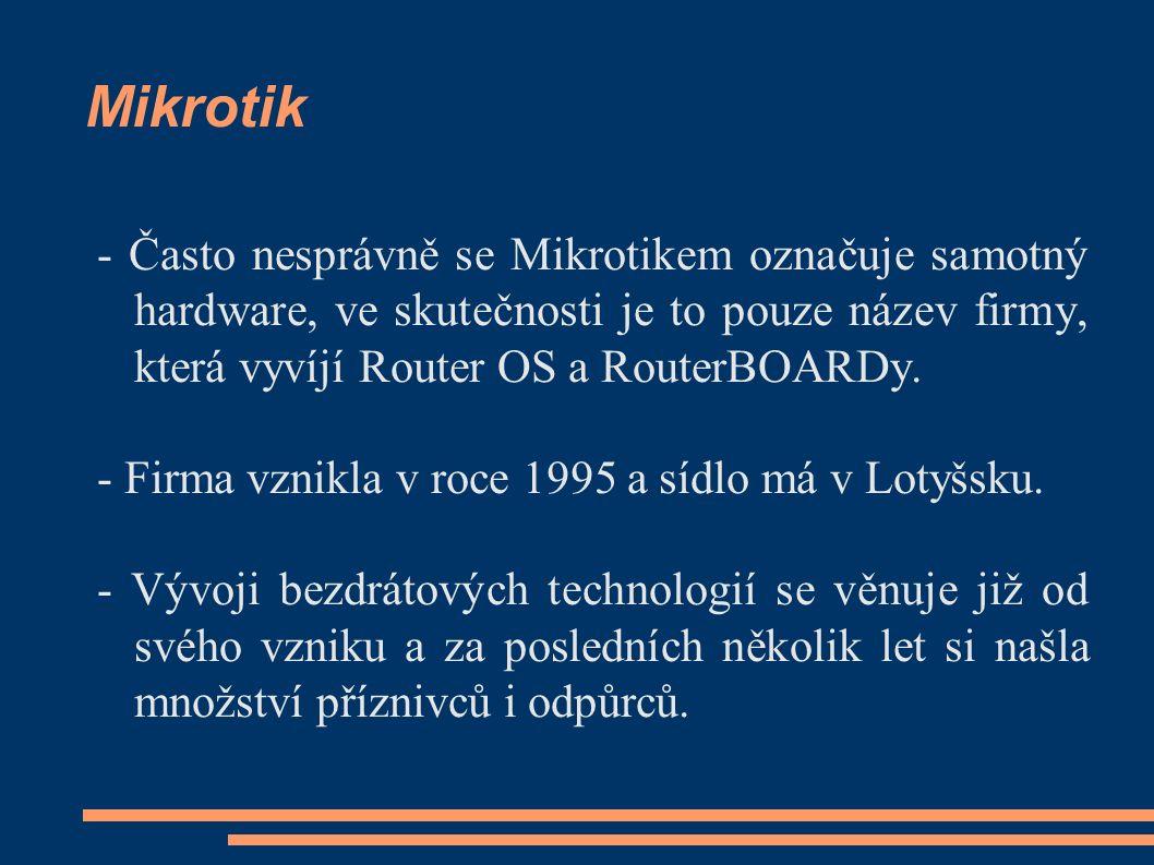 Mikrotik - Často nesprávně se Mikrotikem označuje samotný hardware, ve skutečnosti je to pouze název firmy, která vyvíjí Router OS a RouterBOARDy. - F
