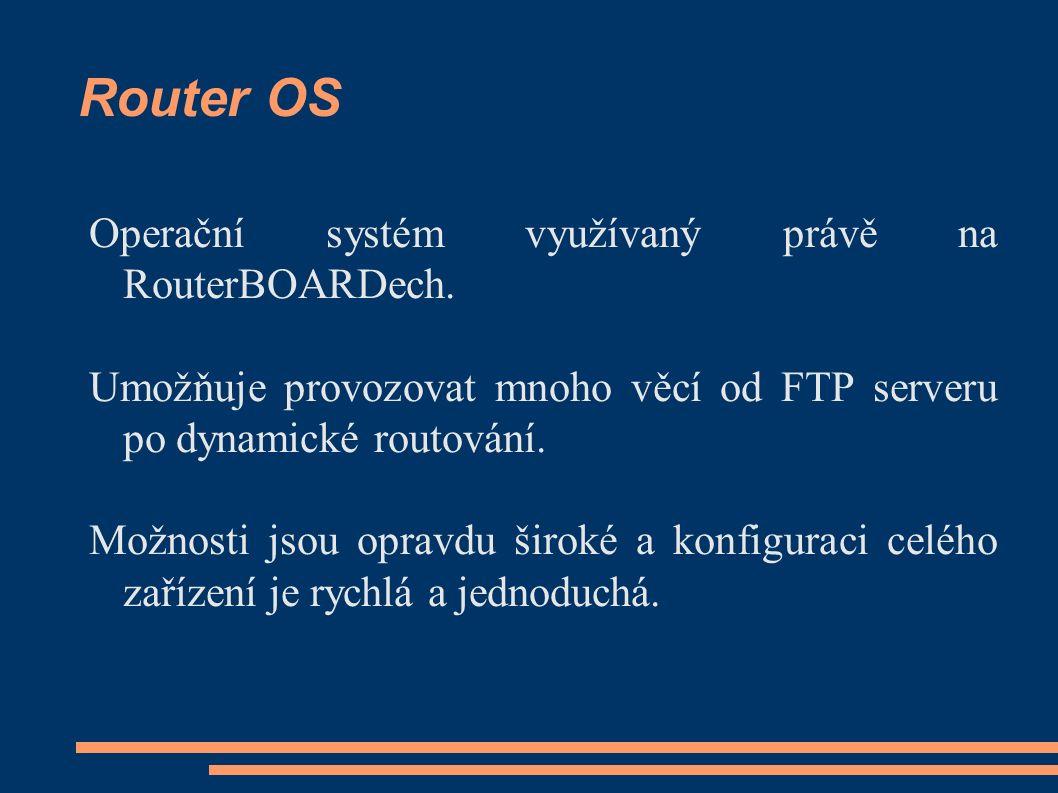 Router OS Operační systém využívaný právě na RouterBOARDech. Umožňuje provozovat mnoho věcí od FTP serveru po dynamické routování. Možnosti jsou oprav