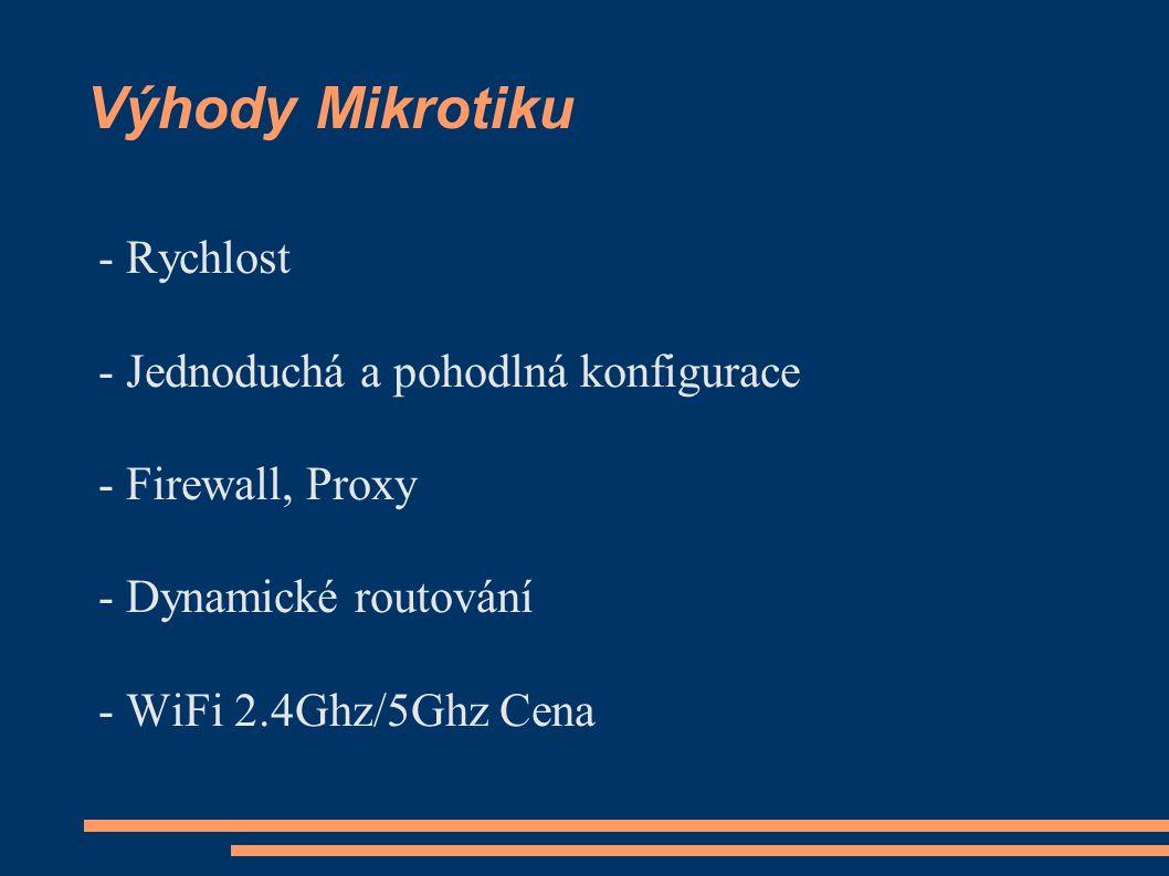 Výhody Mikrotiku - Rychlost - Jednoduchá a pohodlná konfigurace - Firewall, Proxy - Dynamické routování - WiFi 2.4Ghz/5Ghz Cena