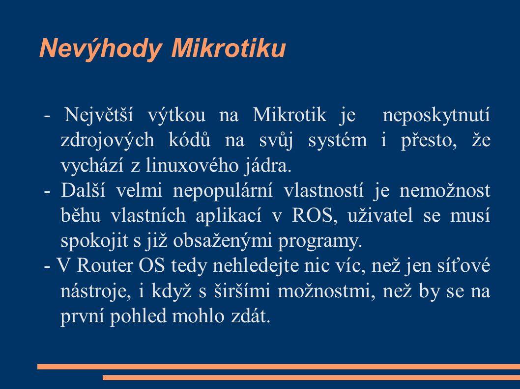 Nevýhody Mikrotiku - Největší výtkou na Mikrotik je neposkytnutí zdrojových kódů na svůj systém i přesto, že vychází z linuxového jádra. - Další velmi