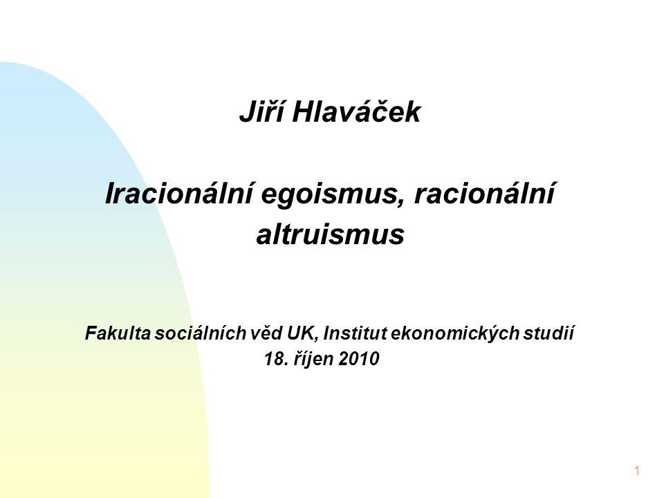 1 Jiří Hlaváček Iracionální egoismus, racionální altruismus Fakulta sociálních věd UK, Institut ekonomických studií 18.