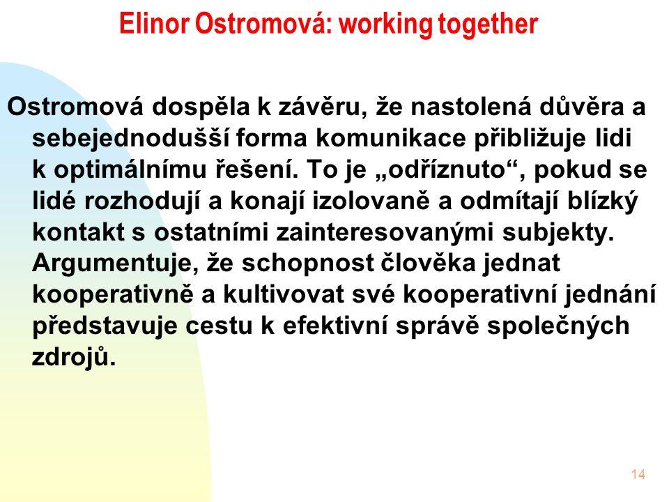 14 Elinor Ostromová: working together Ostromová dospěla k závěru, že nastolená důvěra a sebejednodušší forma komunikace přibližuje lidi k optimálnímu řešení.
