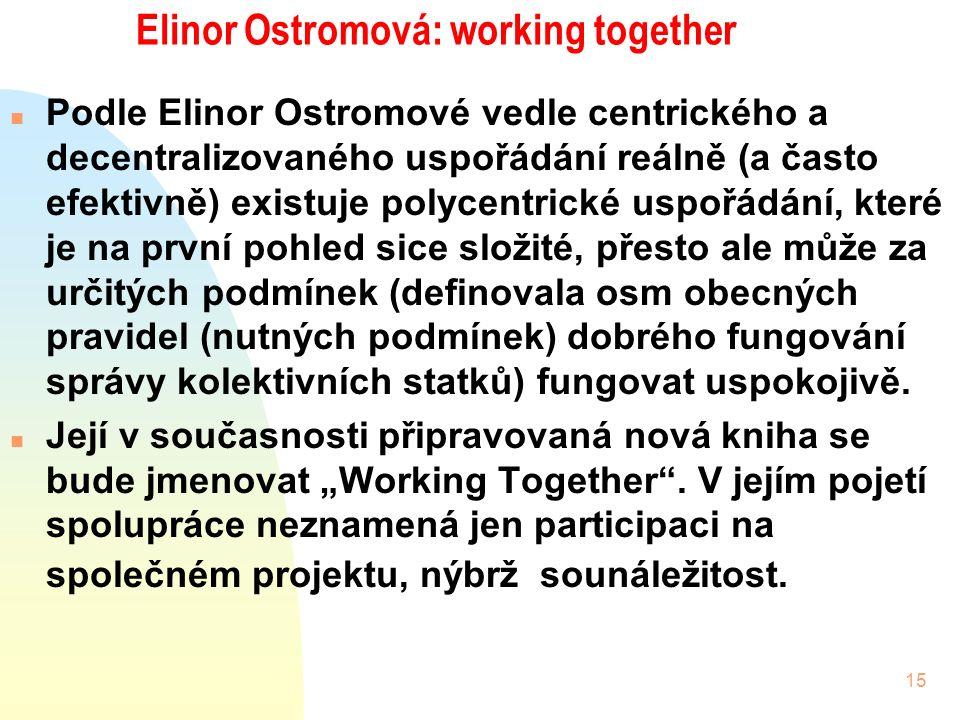 15 Elinor Ostromová: working together n Podle Elinor Ostromové vedle centrického a decentralizovaného uspořádání reálně (a často efektivně) existuje polycentrické uspořádání, které je na první pohled sice složité, přesto ale může za určitých podmínek (definovala osm obecných pravidel (nutných podmínek) dobrého fungování správy kolektivních statků) fungovat uspokojivě.