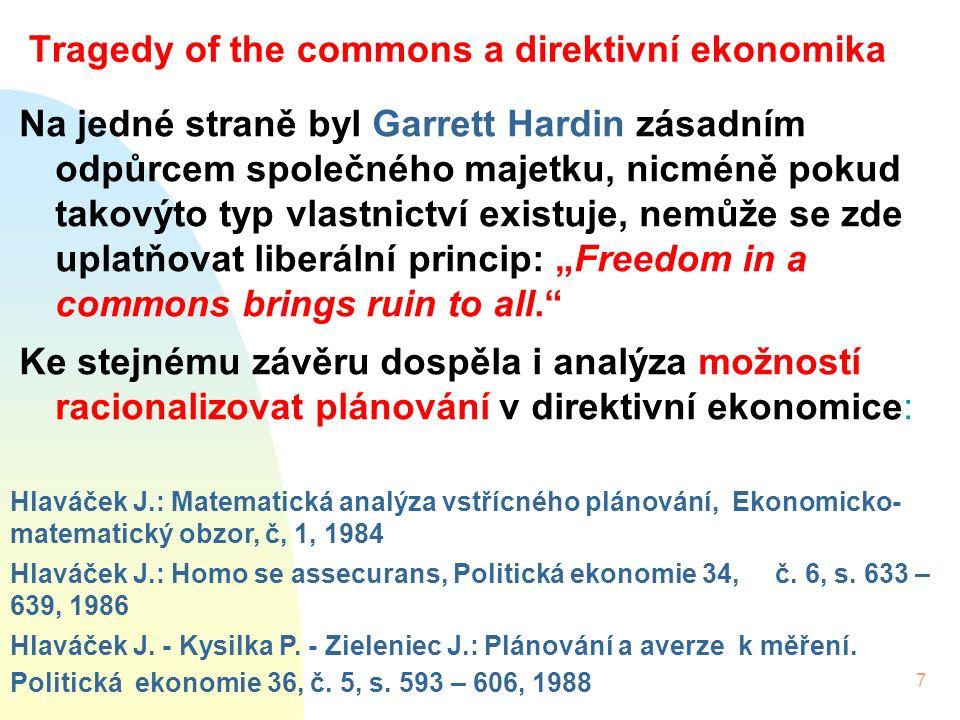 """7 Tragedy of the commons a direktivní ekonomika Na jedné straně byl Garrett Hardin zásadním odpůrcem společného majetku, nicméně pokud takovýto typ vlastnictví existuje, nemůže se zde uplatňovat liberální princip: """"Freedom in a commons brings ruin to all. Ke stejnému závěru dospěla i analýza možností racionalizovat plánování v direktivní ekonomice: Hlaváček J.: Matematická analýza vstřícného plánování, Ekonomicko- matematický obzor, č, 1, 1984 Hlaváček J.: Homo se assecurans, Politická ekonomie 34, č."""