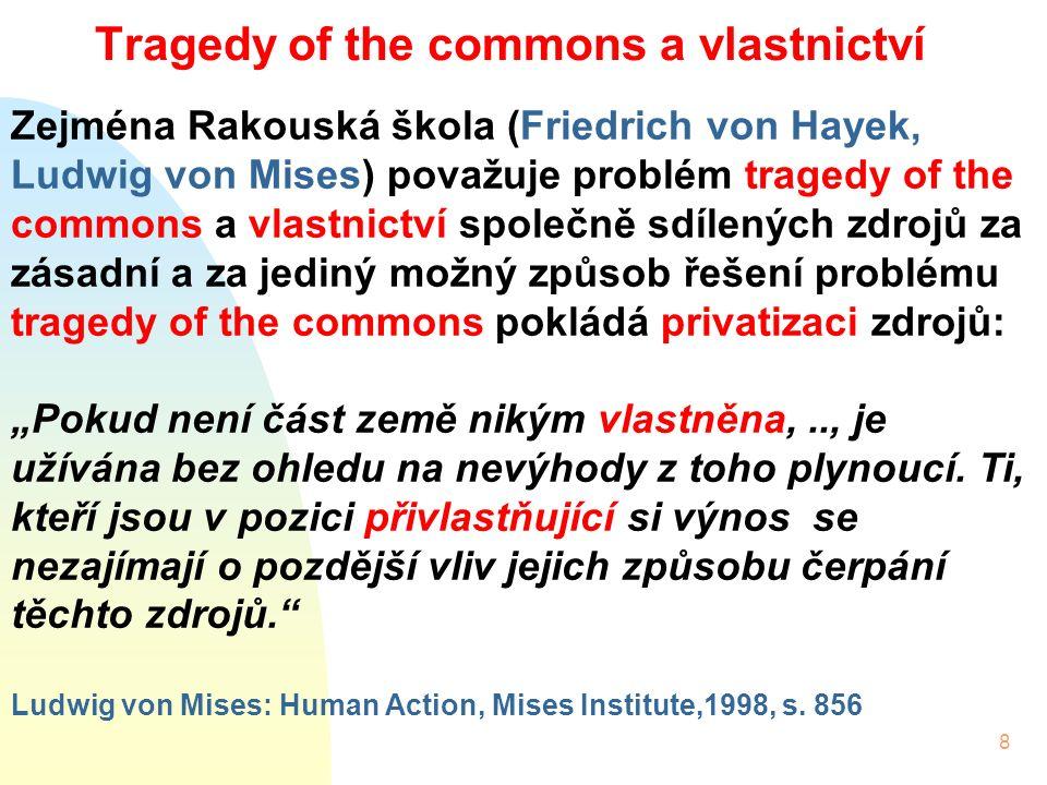 """8 Tragedy of the commons a vlastnictví Zejména Rakouská škola (Friedrich von Hayek, Ludwig von Mises) považuje problém tragedy of the commons a vlastnictví společně sdílených zdrojů za zásadní a za jediný možný způsob řešení problému tragedy of the commons pokládá privatizaci zdrojů: """"Pokud není část země nikým vlastněna,.., je užívána bez ohledu na nevýhody z toho plynoucí."""