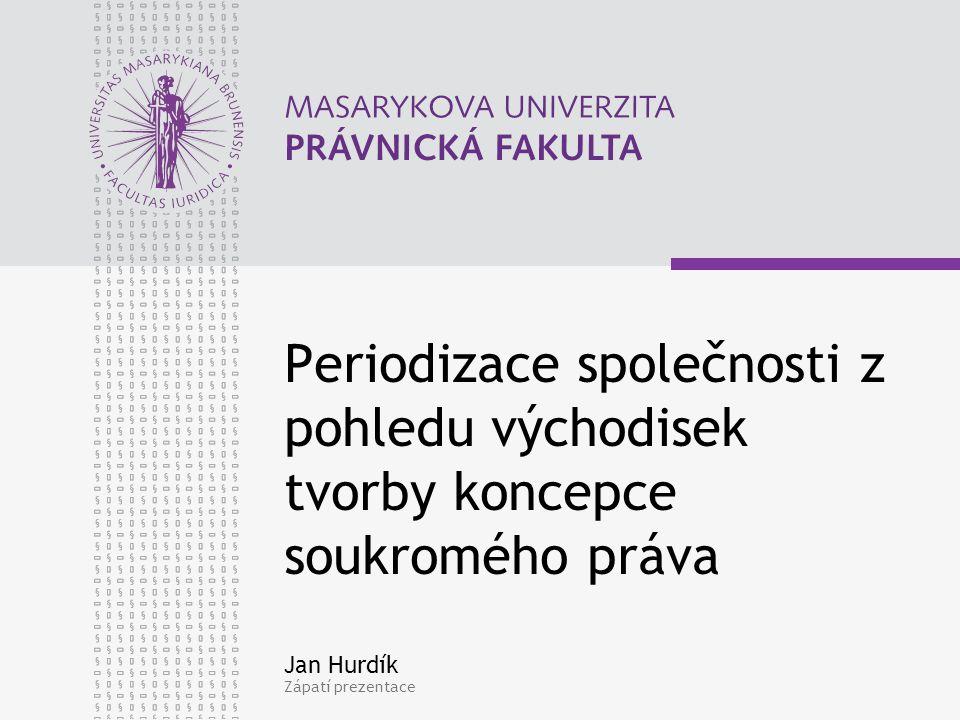 Zápatí prezentace Periodizace společnosti z pohledu východisek tvorby koncepce soukromého práva Jan Hurdík