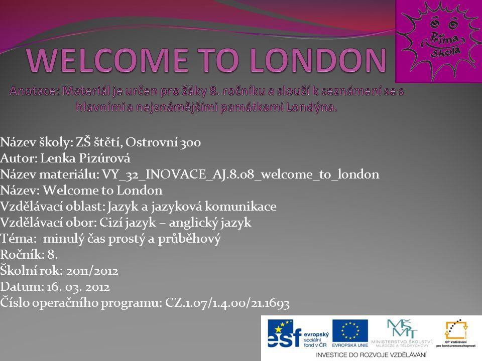 Název školy: ZŠ štětí, Ostrovní 300 Autor: Lenka Pizúrová Název materiálu: VY_32_INOVACE_AJ.8.08_welcome_to_london Název: Welcome to London Vzdělávací