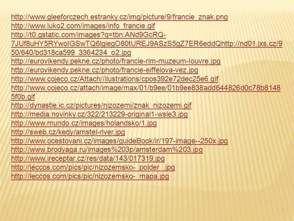 http://www.gleeforczech.estranky.cz/img/picture/9/francie_znak.png http://www.luko2.com/images/info_francie.gif http://t0.gstatic.com/images q=tbn:ANd9GcRQ- 7JUf8uHY5RYwoIGSwTQ6lgiegO80tUREJ9ASzS5gZ7ER6eddQhttp://nd01.jxs.cz/9 50/640/bd318ca599_3364234_o2.jpg http://eurovikendy.pekne.cz/photo/francie-rim-muzeum-louvre.jpg http://eurovikendy.pekne.cz/photo/francie-eiffelova-vez.jpg http://www.cojeco.cz/Attach//ilustrations/cpos392e72dec25e6.gif http://www.cojeco.cz/attach/image/max/01/b9ee/01b9ee838add644826d0c78b8148 5f0b.gif http://dynastie.ic.cz/pictures/nizozemi/znak_nizozemi.gif http://media.novinky.cz/322/213229-original1-wsle3.jpg http://www.mundo.cz/images/holandsko/1.jpg http://sweb.cz/kedy/amstel-river.jpg http://www.ocestovani.cz/images/guideBook/ir/197-image--250x.jpg http://www.brodyaga.ru/images%203p/amsterdam%203.jpg http://www.ireceptar.cz/res/data/143/017319.jpg http://leccos.com/pics/pic/nizozemsko-_polder_.jpg http://leccos.com/pics/pic/nizozemsko-_mapa.jpg