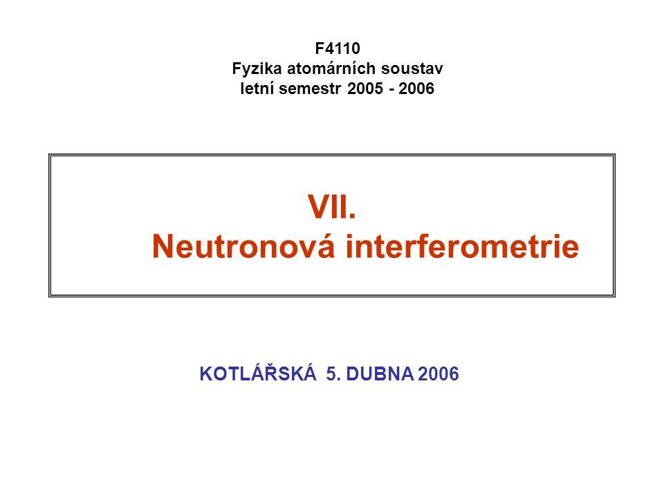 VII. Neutronová interferometrie KOTLÁŘSKÁ 5. DUBNA 2006 F4110 Fyzika atomárních soustav letní semestr 2005 - 2006
