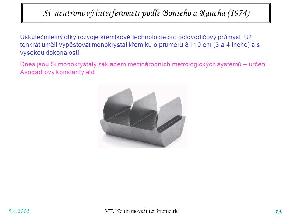 5.4.2006 VII. Neutronová interferometrie 23 Si neutronový interferometr podle Bonseho a Raucha (1974) Uskutečnitelný díky rozvoje křemíkové technologi