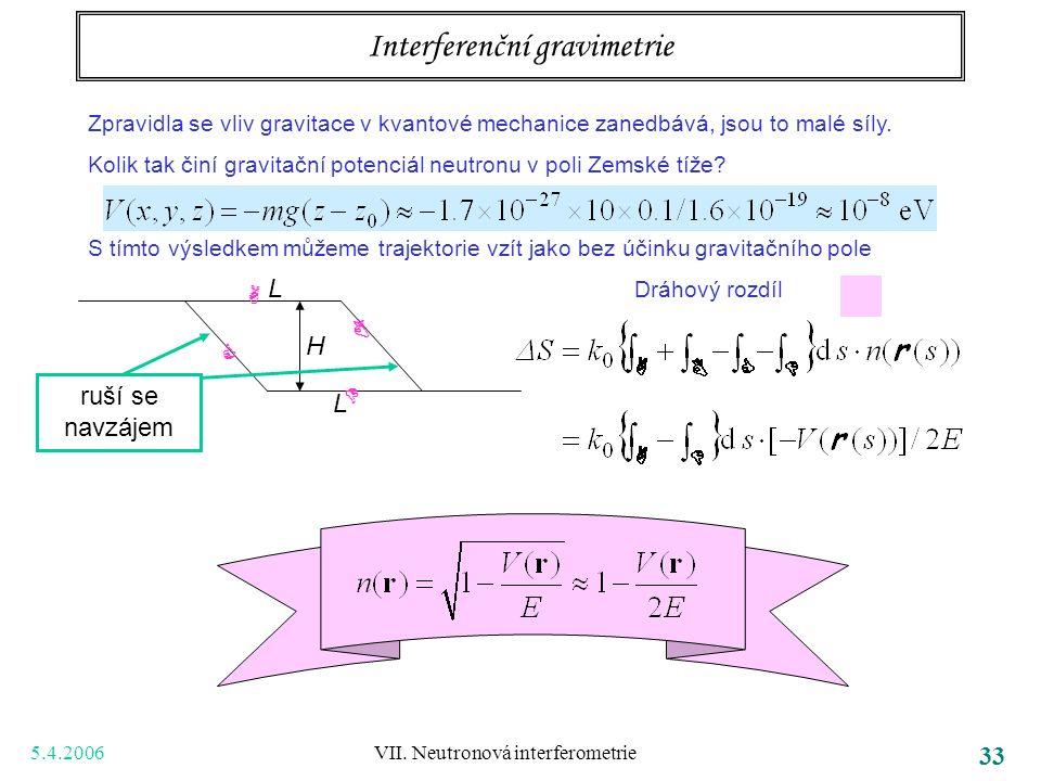 5.4.2006 VII. Neutronová interferometrie 33 Interferenční gravimetrie Zpravidla se vliv gravitace v kvantové mechanice zanedbává, jsou to malé síly. K