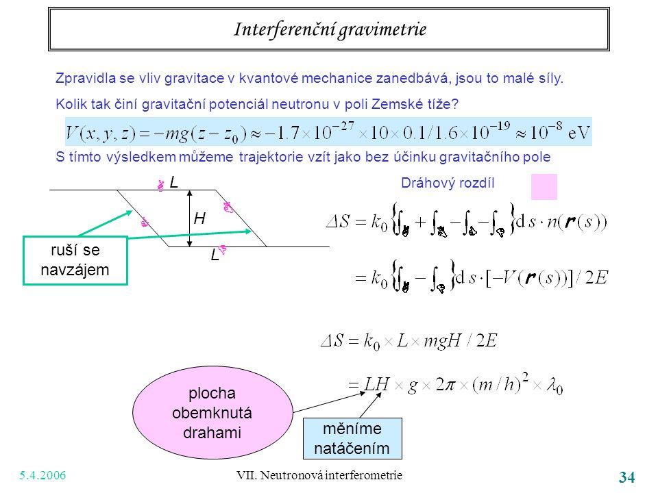5.4.2006 VII. Neutronová interferometrie 34 Interferenční gravimetrie Zpravidla se vliv gravitace v kvantové mechanice zanedbává, jsou to malé síly. K