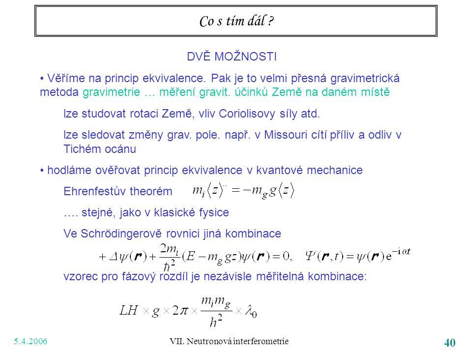 5.4.2006 VII. Neutronová interferometrie 40 Co s tím dál ? DVĚ MOŽNOSTI Věříme na princip ekvivalence. Pak je to velmi přesná gravimetrická metoda gra