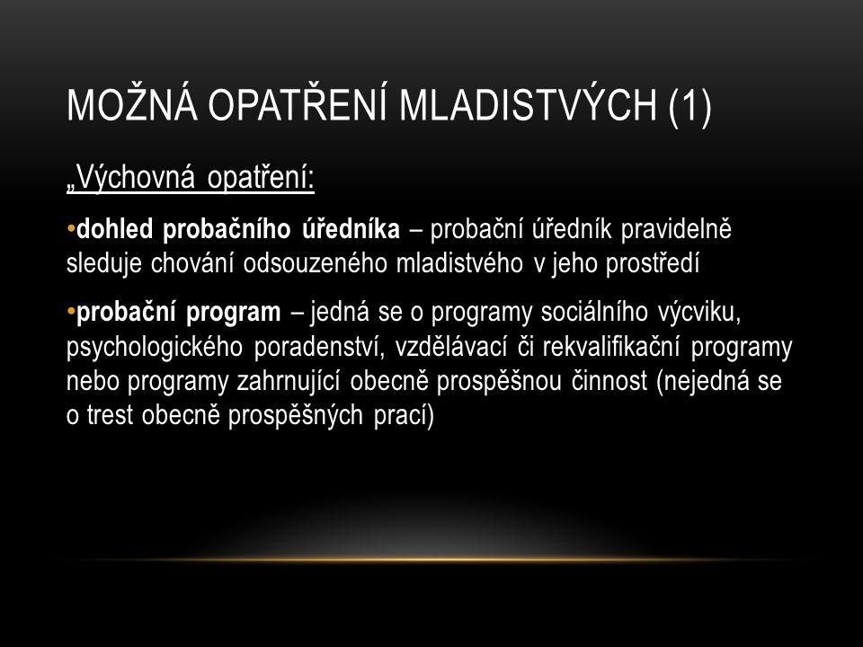 """MOŽNÁ OPATŘENÍ MLADISTVÝCH (1) """"Výchovná opatření: dohled probačního úředníka – probační úředník pravidelně sleduje chování odsouzeného mladistvého v jeho prostředí probační program – jedná se o programy sociálního výcviku, psychologického poradenství, vzdělávací či rekvalifikační programy nebo programy zahrnující obecně prospěšnou činnost (nejedná se o trest obecně prospěšných prací)"""