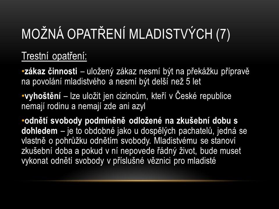MOŽNÁ OPATŘENÍ MLADISTVÝCH (7) Trestní opatření: zákaz činnosti – uložený zákaz nesmí být na překážku přípravě na povolání mladistvého a nesmí být delší než 5 let vyhoštění – lze uložit jen cizincům, kteří v České republice nemají rodinu a nemají zde ani azyl odnětí svobody podmíněně odložené na zkušební dobu s dohledem – je to obdobné jako u dospělých pachatelů, jedná se vlastně o pohrůžku odnětím svobody.