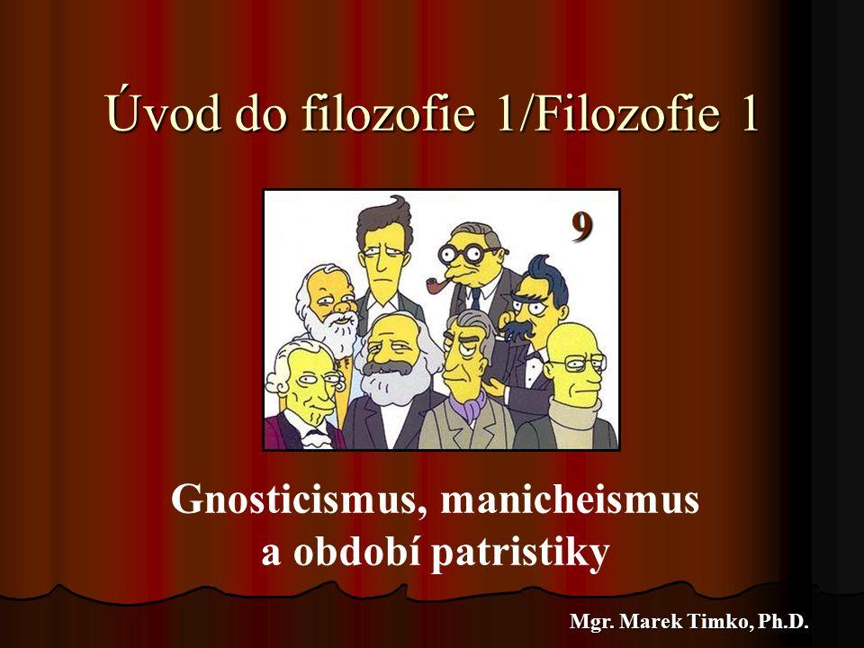 Úvod do filozofie 1/Filozofie 1 Mgr. Marek Timko, Ph.D. 6 Gnosticismus, manicheismus a období patristiky 9