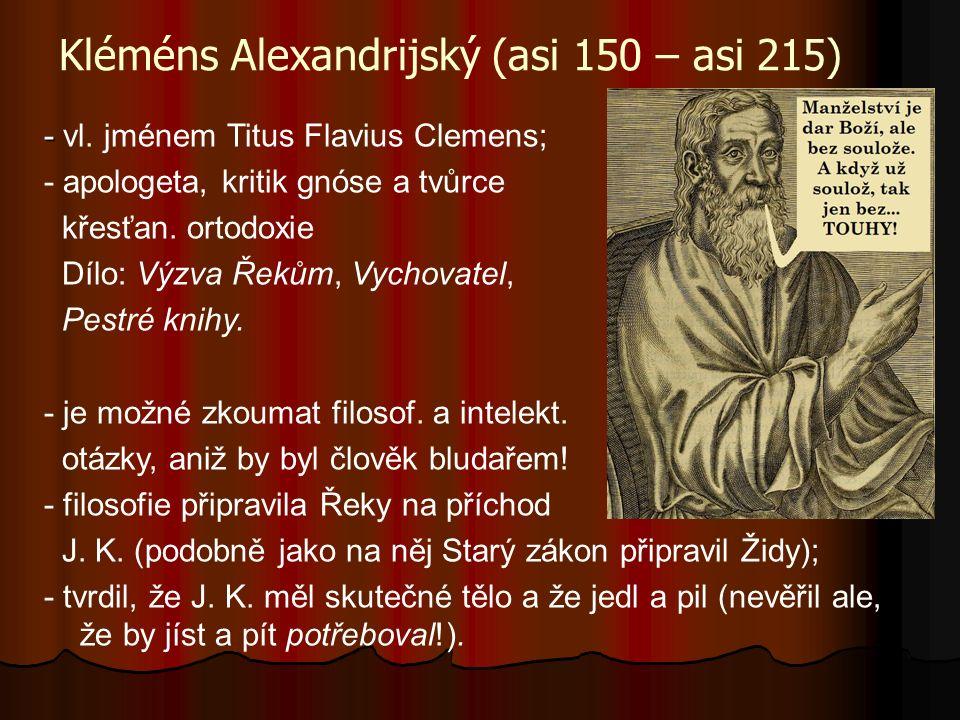 Kléméns Alexandrijský (asi 150 – asi 215) - - vl. jménem Titus Flavius Clemens; - apologeta, kritik gnóse a tvůrce křesťan. ortodoxie Dílo: Výzva Řeků