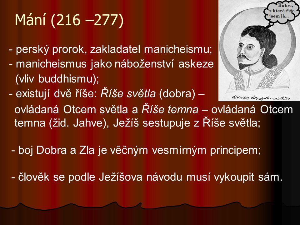 Mání (216 –277) - perský prorok, zakladatel manicheismu; - manicheismus jako náboženství askeze (vliv buddhismu); - existují dvě říše: Říše světla (do
