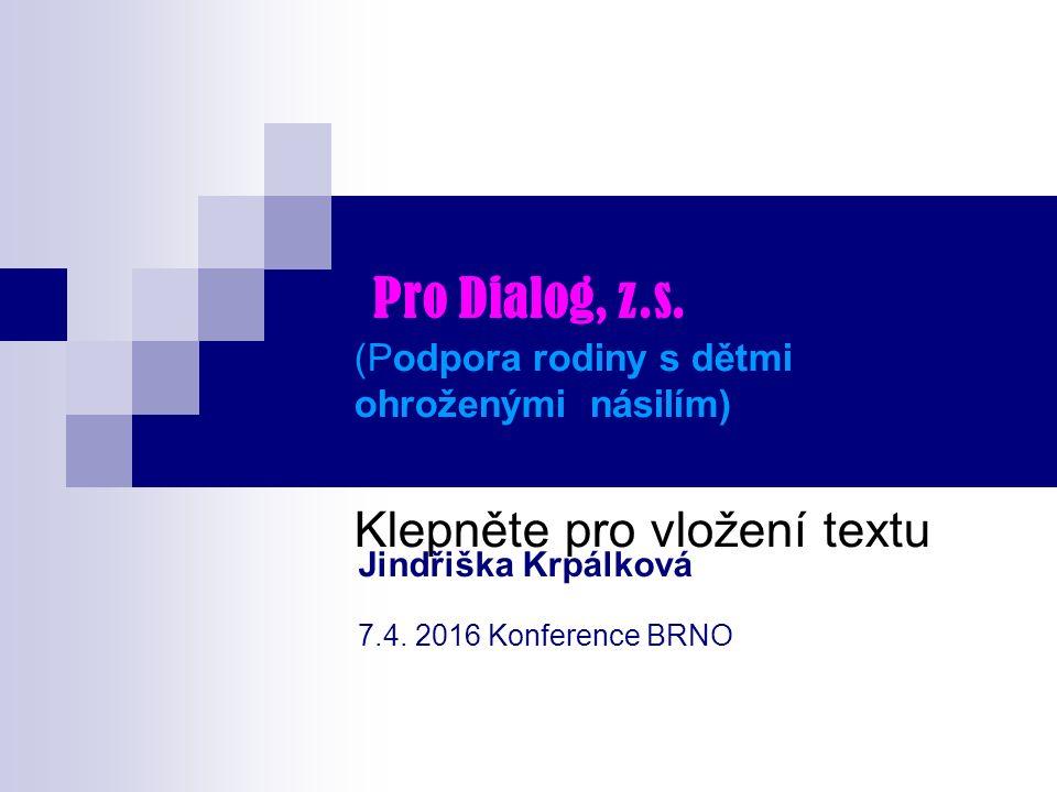 Klepněte pro vložení textu Pro Dialog, z.s. (Podpora rodiny s dětmi ohroženými násilím) Jindřiška Krpálková 7.4. 2016 Konference BRNO