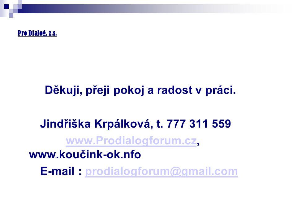 Pro Dialog, z.s. Děkuji, přeji pokoj a radost v práci. Jindřiška Krpálková, t. 777 311 559 www.Prodialogforum.cz, www.koučink-ok.nfowww.Prodialogforum