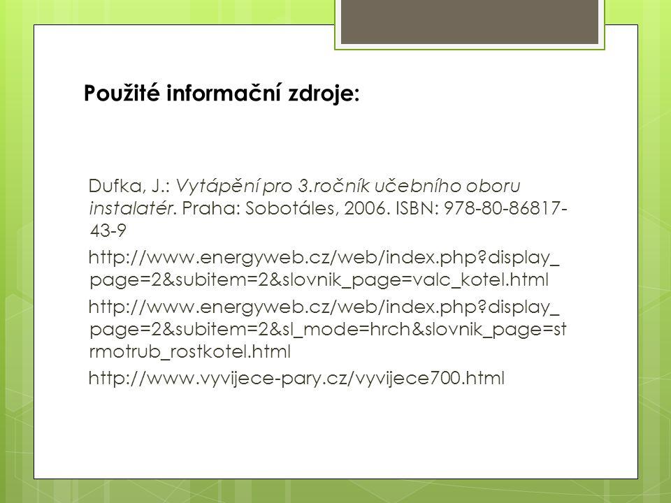 Použité informační zdroje: Dufka, J.: Vytápění pro 3.ročník učebního oboru instalatér. Praha: Sobotáles, 2006. ISBN: 978-80-86817- 43-9 http://www.ene