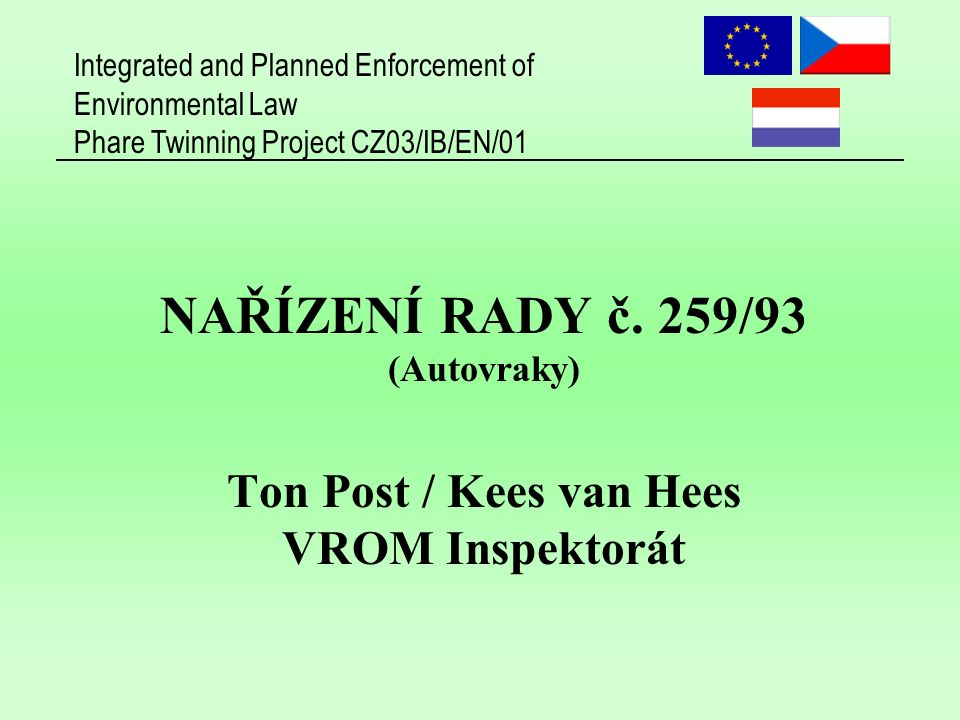 Integrated and Planned Enforcement of Environmental Law Phare Twinning Project CZ03/IB/EN/01 NAŘÍZENÍ RADY č. 259/93 (Autovraky) Ton Post / Kees van H