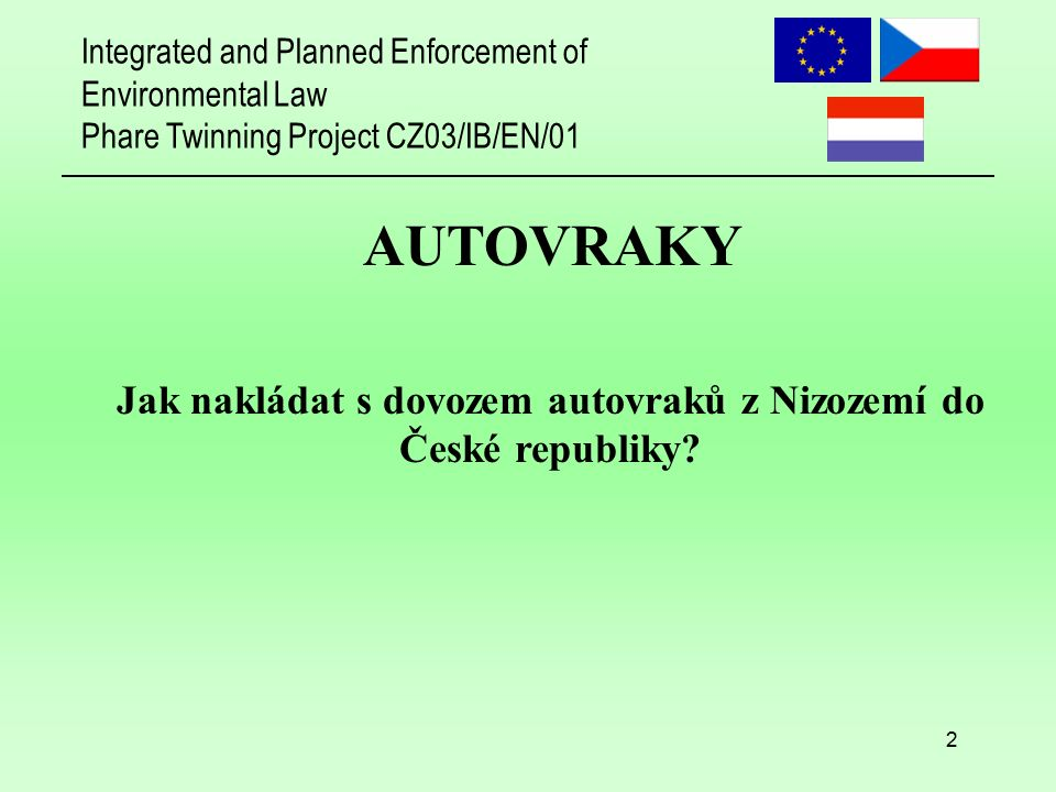 Integrated and Planned Enforcement of Environmental Law Phare Twinning Project CZ03/IB/EN/01 2 AUTOVRAKY Jak nakládat s dovozem autovraků z Nizozemí d