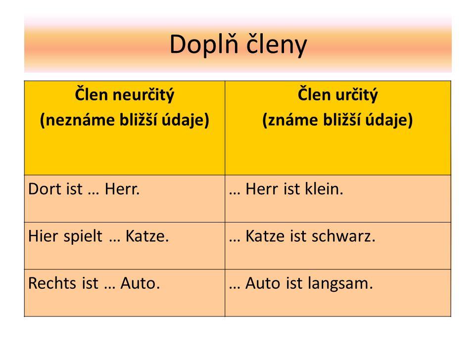 Doplň členy Člen neurčitý (neznáme bližší údaje) Člen určitý (známe bližší údaje) Dort ist … Herr.… Herr ist klein.