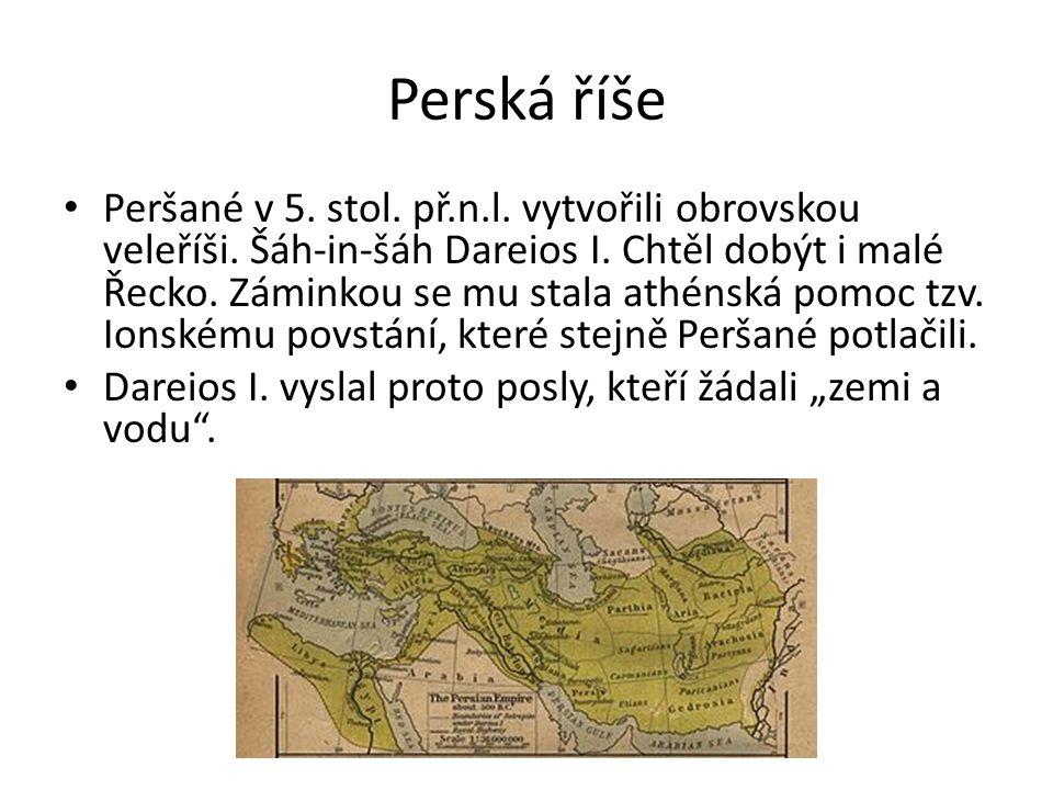 Perská říše Peršané v 5. stol. př.n.l. vytvořili obrovskou veleříši. Šáh-in-šáh Dareios I. Chtěl dobýt i malé Řecko. Záminkou se mu stala athénská pom