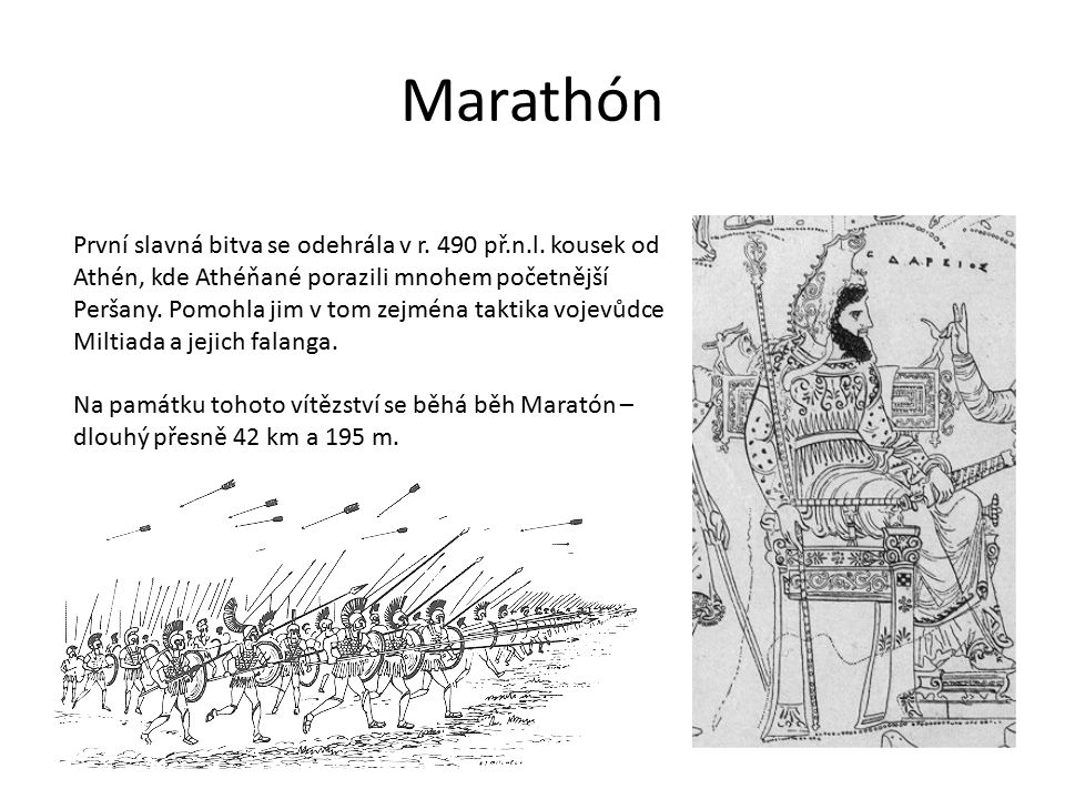 Marathón První slavná bitva se odehrála v r. 490 př.n.l. kousek od Athén, kde Athéňané porazili mnohem početnější Peršany. Pomohla jim v tom zejména t