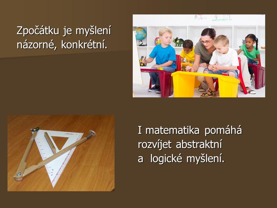 Zpočátku je myšlení názorné, konkrétní. I matematika pomáhá I matematika pomáhá rozvíjet abstraktní rozvíjet abstraktní a logické myšlení. a logické m