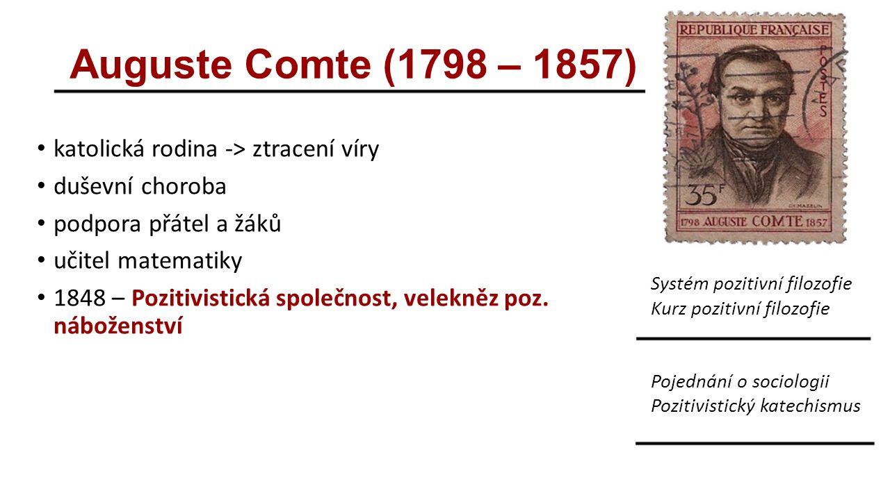 Auguste Comte (1798 – 1857) katolická rodina -> ztracení víry duševní choroba podpora přátel a žáků učitel matematiky 1848 – Pozitivistická společnost, velekněz poz.