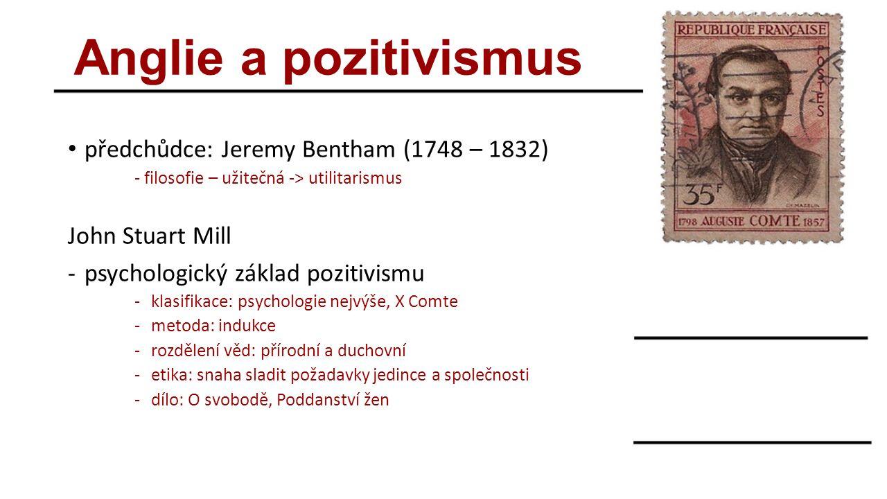 Anglie a pozitivismus předchůdce: Jeremy Bentham (1748 – 1832) - filosofie – užitečná -> utilitarismus John Stuart Mill -psychologický základ pozitivismu -klasifikace: psychologie nejvýše, X Comte -metoda: indukce -rozdělení věd: přírodní a duchovní -etika: snaha sladit požadavky jedince a společnosti -dílo: O svobodě, Poddanství žen