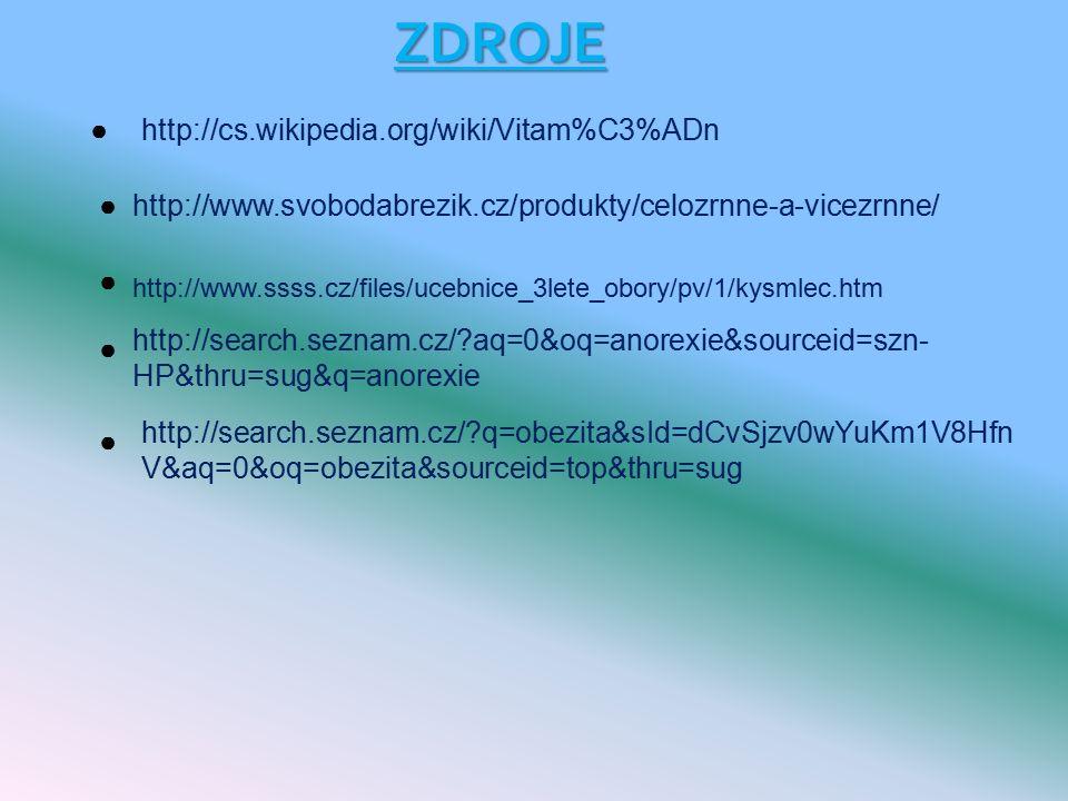 ZDROJE http://cs.wikipedia.org/wiki/Vitam%C3%ADn http://www.svobodabrezik.cz/produkty/celozrnne-a-vicezrnne/ http://www.ssss.cz/files/ucebnice_3lete_obory/pv/1/kysmlec.htm http://search.seznam.cz/ aq=0&oq=anorexie&sourceid=szn- HP&thru=sug&q=anorexie http://search.seznam.cz/ q=obezita&sId=dCvSjzv0wYuKm1V8Hfn V&aq=0&oq=obezita&sourceid=top&thru=sug ● ● ● ● ●