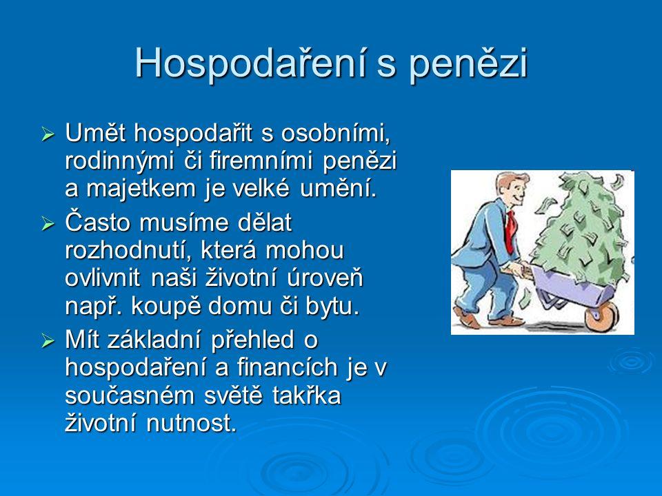 Hospodaření s penězi  Umět hospodařit s osobními, rodinnými či firemními penězi a majetkem je velké umění.