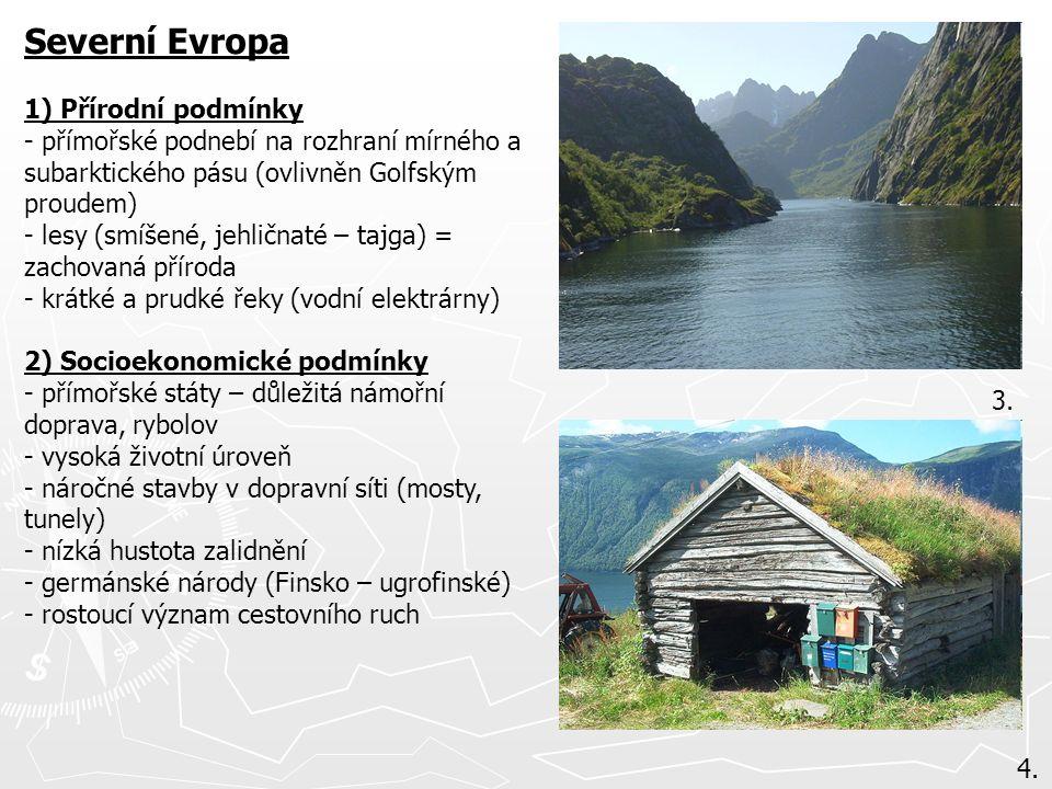 Severní Evropa 1) Přírodní podmínky - přímořské podnebí na rozhraní mírného a subarktického pásu (ovlivněn Golfským proudem) - lesy (smíšené, jehličnaté – tajga) = zachovaná příroda - krátké a prudké řeky (vodní elektrárny) 2) Socioekonomické podmínky - přímořské státy – důležitá námořní doprava, rybolov - vysoká životní úroveň - náročné stavby v dopravní síti (mosty, tunely) - nízká hustota zalidnění - germánské národy (Finsko – ugrofinské) - rostoucí význam cestovního ruch 3.