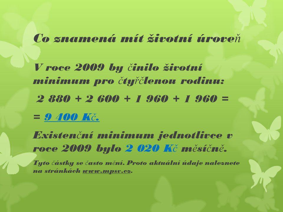 Co znamená mít životní úrove ň V roce 2009 by č inilo životní minimum pro č ty řč lenou rodinu: 2 880 + 2 600 + 1 960 + 1 960 = = 9 400 K č.