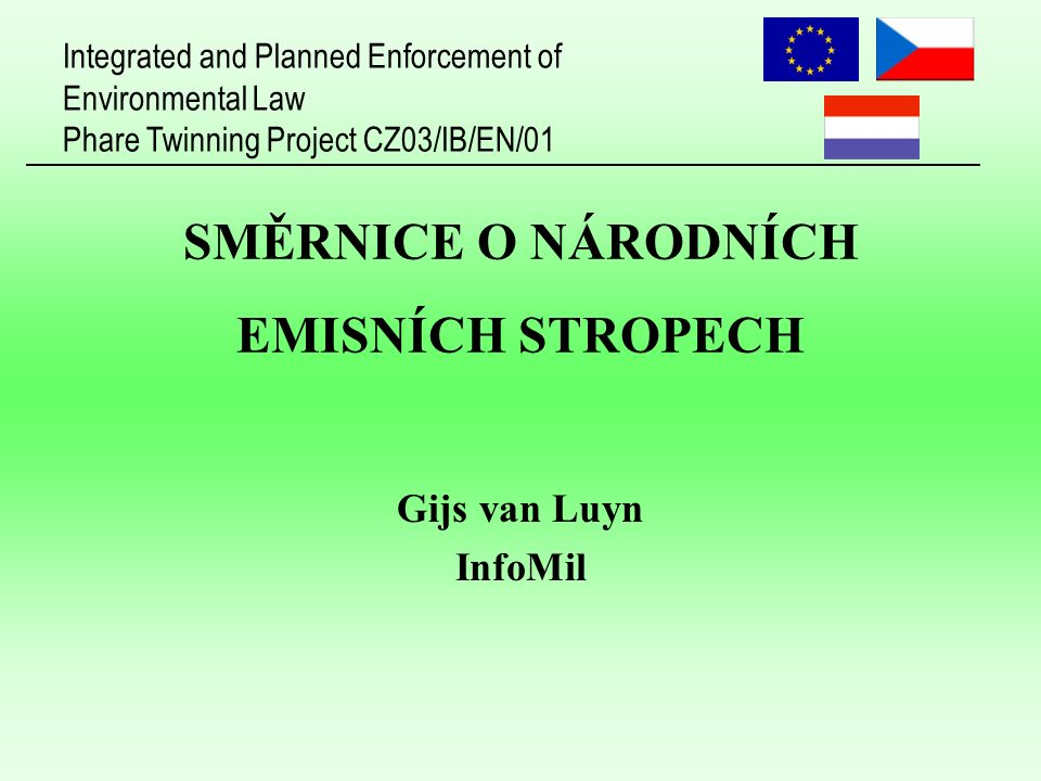 Integrated and Planned Enforcement of Environmental Law Phare Twinning Project CZ03/IB/EN/01 SMĚRNICE O NÁRODNÍCH EMISNÍCH STROPECH Gijs van Luyn InfoMil