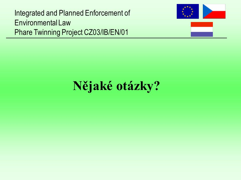 Integrated and Planned Enforcement of Environmental Law Phare Twinning Project CZ03/IB/EN/01 Nějaké otázky?