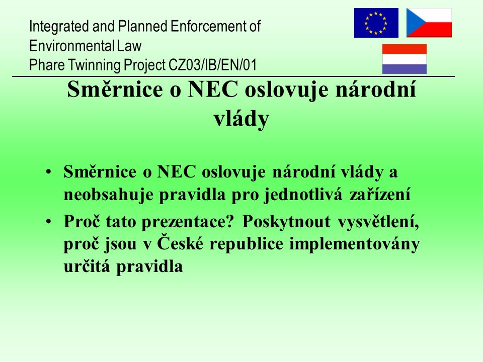 Integrated and Planned Enforcement of Environmental Law Phare Twinning Project CZ03/IB/EN/01 Směrnice o NEC oslovuje národní vlády Směrnice o NEC oslovuje národní vlády a neobsahuje pravidla pro jednotlivá zařízení Proč tato prezentace.